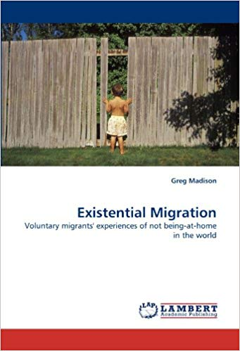 Existential Migration: Voluntary migrants' experiences of not being-at-home in the world by Greg A Madison, PhD .(2010)